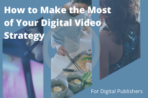 How to Make the Most of Your Digital Video Strategy